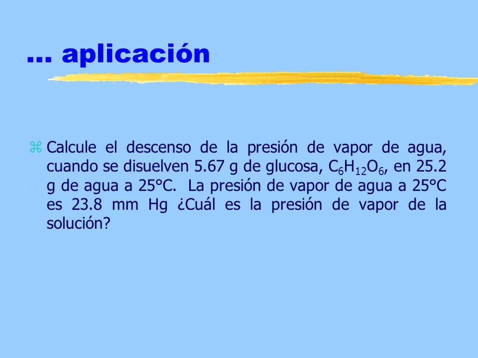... aplicación zCalcule el descenso de la presión de vapor de agua, cuando se disuelven 5.67 g de glucosa, C 6 H 12 O 6, en 25.2 g de agua a 25°C. La
