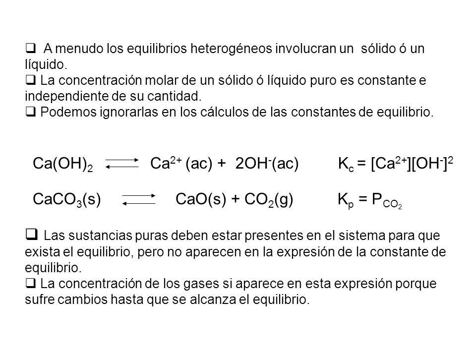 Ca(OH) 2 Ca 2+ (ac) + 2OH - (ac) K c = [Ca 2+ ][OH - ] 2 A menudo los equilibrios heterogéneos involucran un sólido ó un líquido. La concentración mol