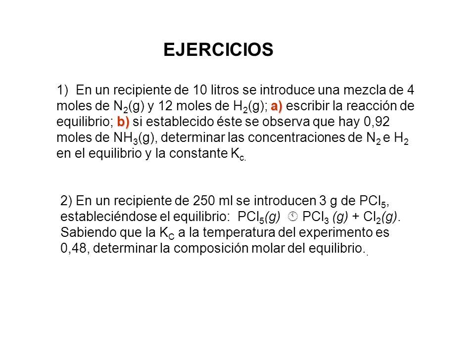 EJERCICIOS a) b) 1) En un recipiente de 10 litros se introduce una mezcla de 4 moles de N 2 (g) y 12 moles de H 2 (g); a) escribir la reacción de equi