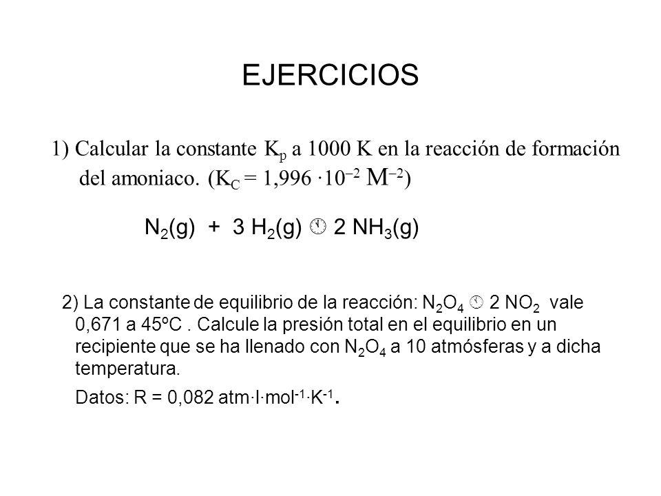 EJERCICIOS 1) Calcular la constante K p a 1000 K en la reacción de formación del amoniaco. (K C = 1,996 ·10 –2 M –2 ) N 2 (g) + 3 H 2 (g) 2 NH 3 (g) 2