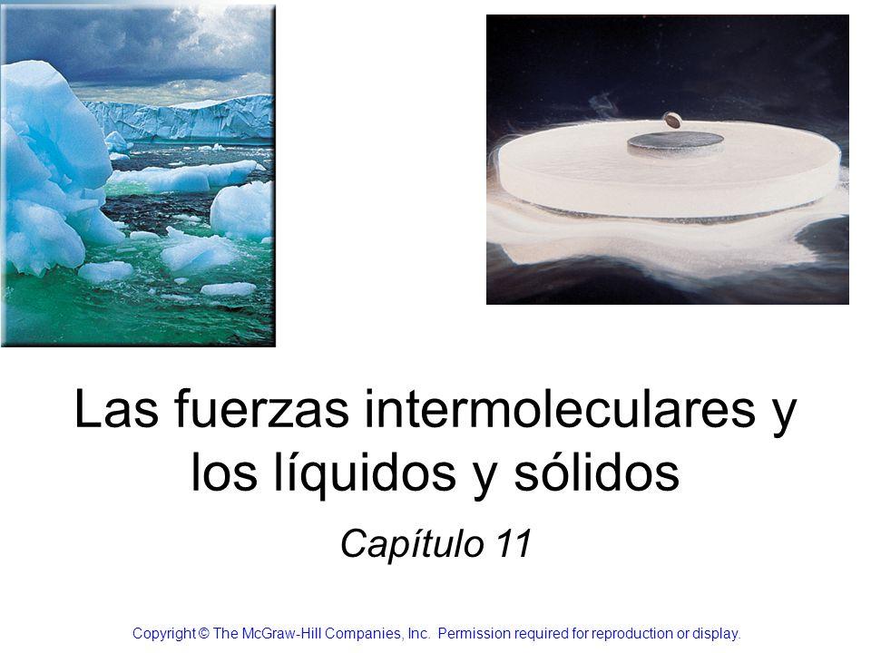 Las fuerzas intermoleculares y los líquidos y sólidos Capítulo 11 Copyright © The McGraw-Hill Companies, Inc. Permission required for reproduction or