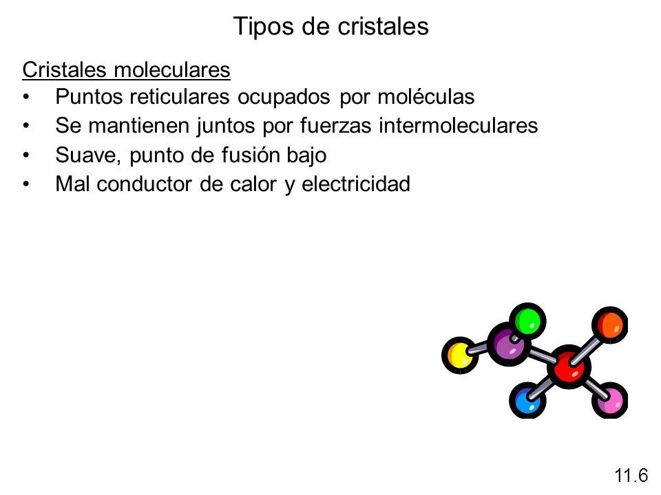 Tipos de cristales Cristales moleculares Puntos reticulares ocupados por moléculas Se mantienen juntos por fuerzas intermoleculares Suave, punto de fu