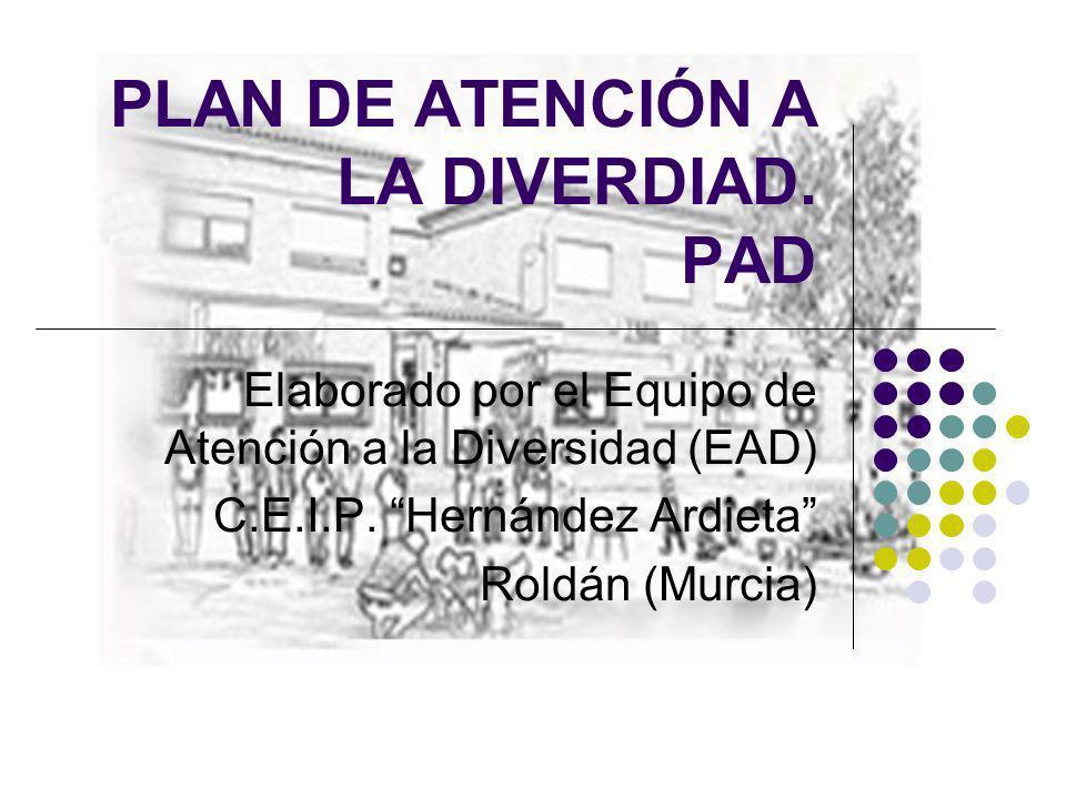 PLAN DE ATENCIÓN A LA DIVERDIAD. PAD Elaborado por el Equipo de Atención a la Diversidad (EAD) C.E.I.P. Hernández Ardieta Roldán (Murcia)