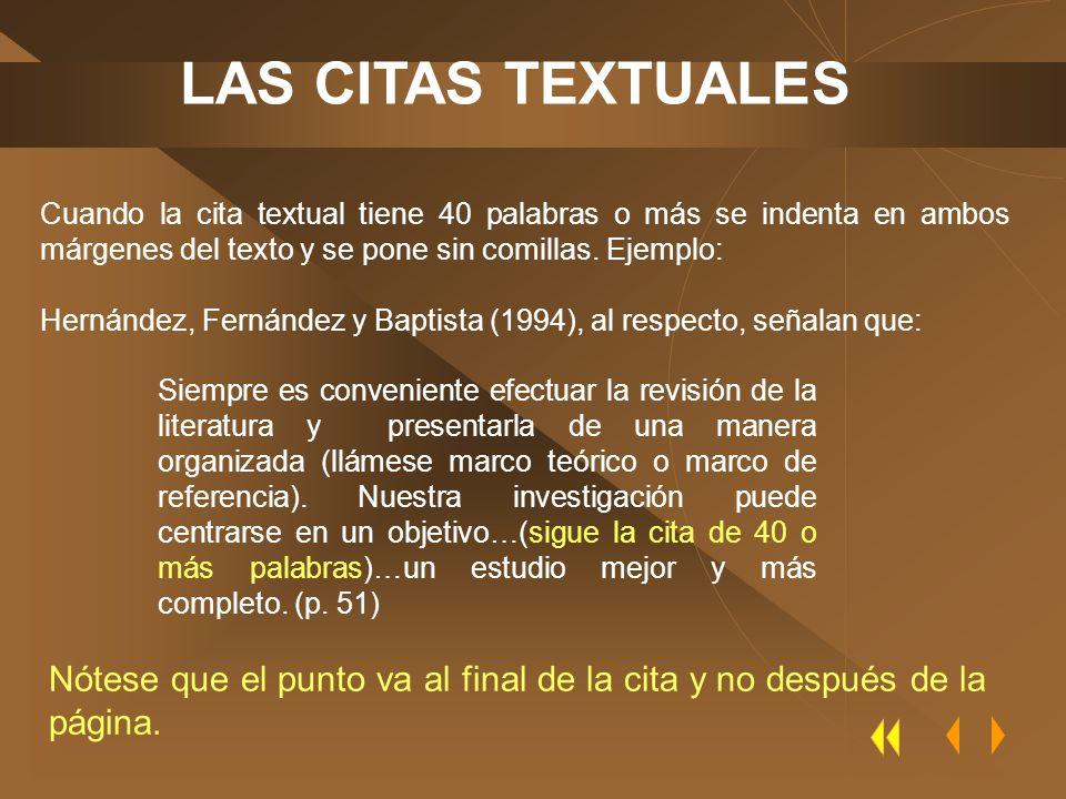 LAS CITAS TEXTUALES Cuando la cita textual tiene 40 palabras o más se indenta en ambos márgenes del texto y se pone sin comillas. Ejemplo: Hernández,