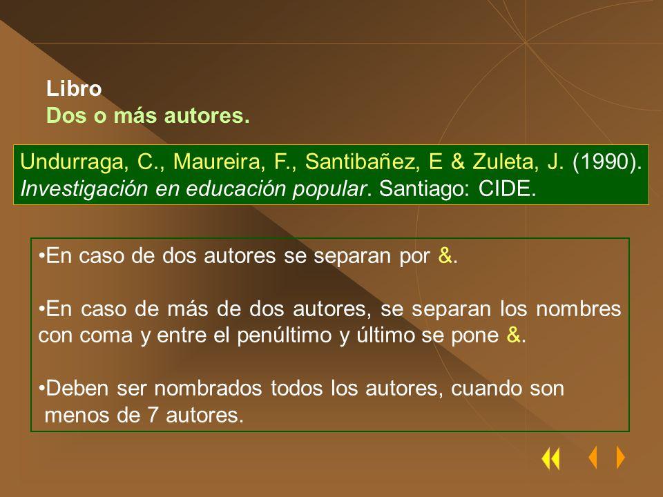 Undurraga, C., Maureira, F., Santibañez, E & Zuleta, J. (1990). Investigación en educación popular. Santiago: CIDE. En caso de dos autores se separan