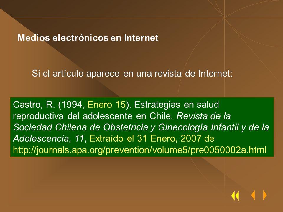 Medios electrónicos en Internet Si el artículo aparece en una revista de Internet: Castro, R. (1994, Enero 15). Estrategias en salud reproductiva del
