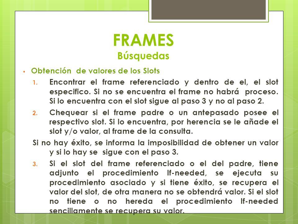 FRAMES Búsquedas Obtención de valores de los Slots 1. Encontrar el frame referenciado y dentro de el, el slot especifico. Si no se encuentra el frame
