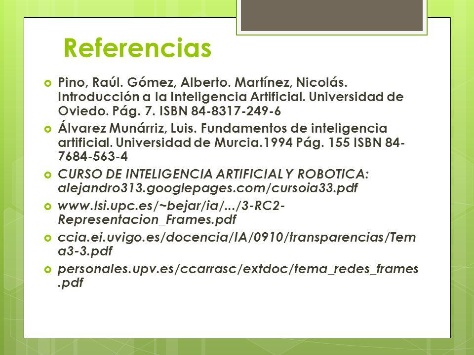 Referencias Pino, Raúl. Gómez, Alberto. Martínez, Nicolás. Introducción a la Inteligencia Artificial. Universidad de Oviedo. Pág. 7. ISBN 84-8317-249-