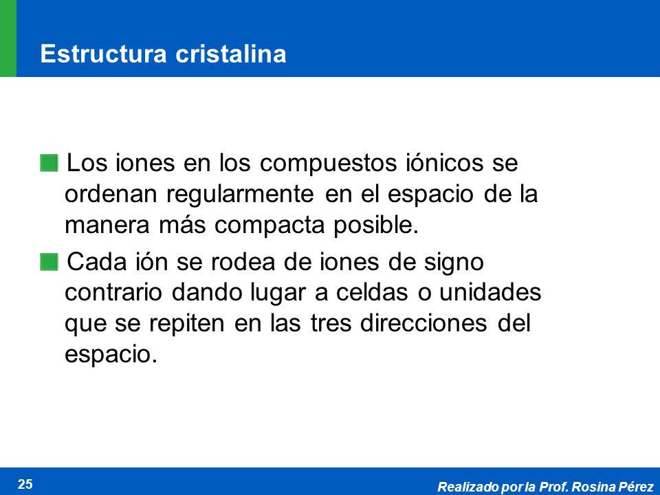 Realizado por la Prof. Rosina Pérez 25 Estructura cristalina Los iones en los compuestos iónicos se ordenan regularmente en el espacio de la manera má