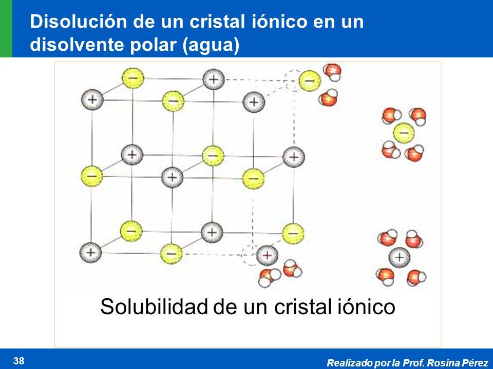 Realizado por la Prof. Rosina Pérez 38 Disolución de un cristal iónico en un disolvente polar (agua) Solubilidad de un cristal iónico