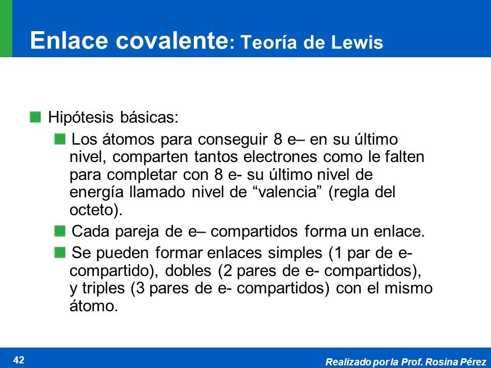 Realizado por la Prof. Rosina Pérez 42 Enlace covalente : Teoría de Lewis Hipótesis básicas: Los átomos para conseguir 8 e– en su último nivel, compar