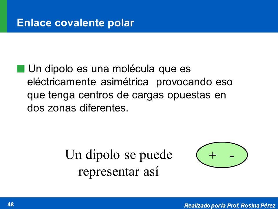 Realizado por la Prof. Rosina Pérez 48 Enlace covalente polar Un dipolo es una molécula que es eléctricamente asimétrica provocando eso que tenga cent