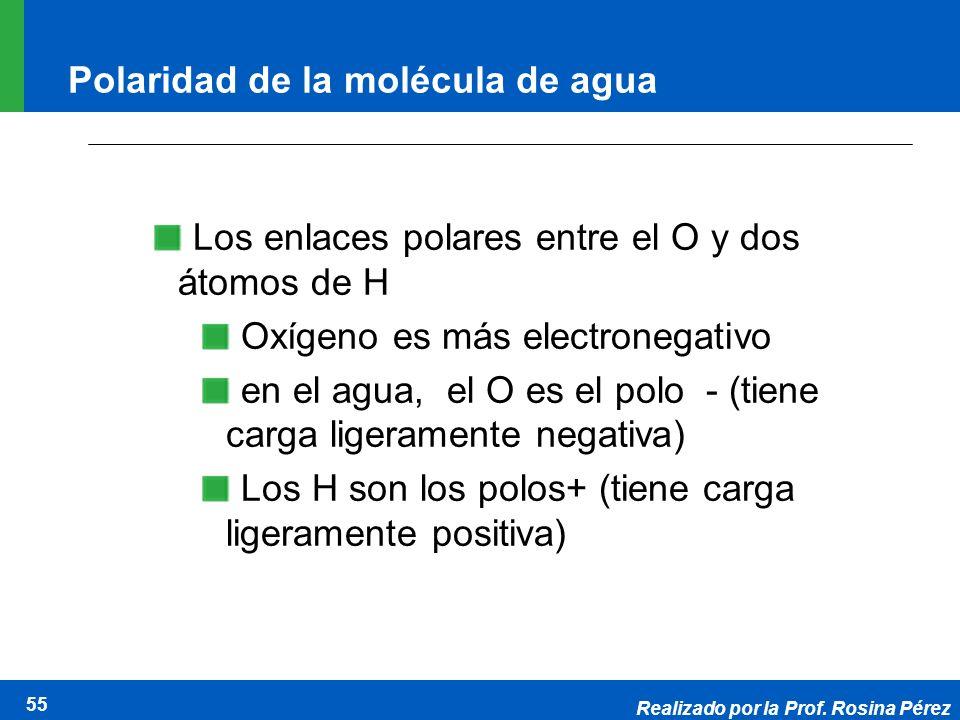 Realizado por la Prof. Rosina Pérez 55 Polaridad de la molécula de agua Los enlaces polares entre el O y dos átomos de H Oxígeno es más electronegativ