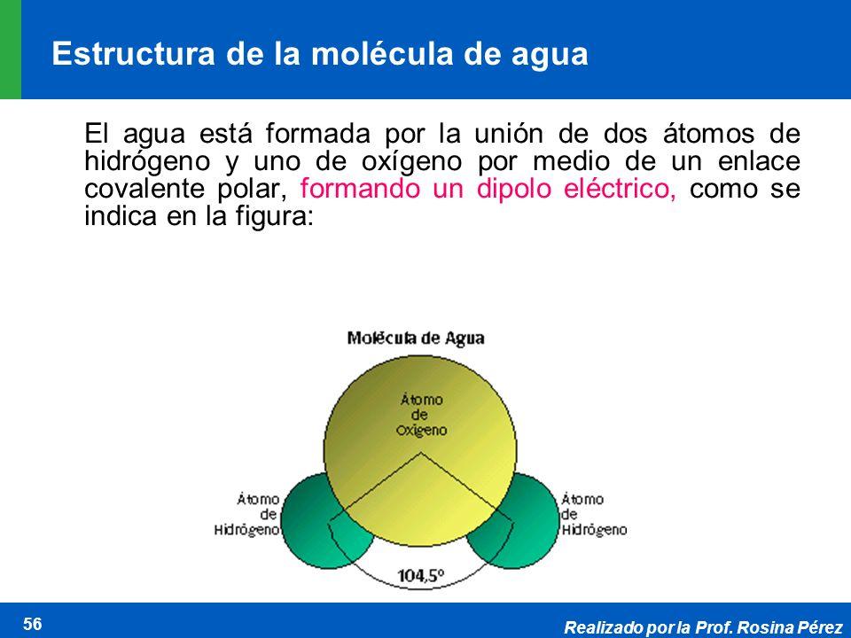 Realizado por la Prof. Rosina Pérez 56 Estructura de la molécula de agua El agua está formada por la unión de dos átomos de hidrógeno y uno de oxígeno
