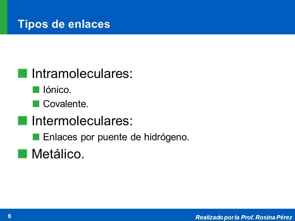 Realizado por la Prof. Rosina Pérez 6 Tipos de enlaces Intramoleculares: Iónico. Covalente. Intermoleculares: Enlaces por puente de hidrógeno. Metálic