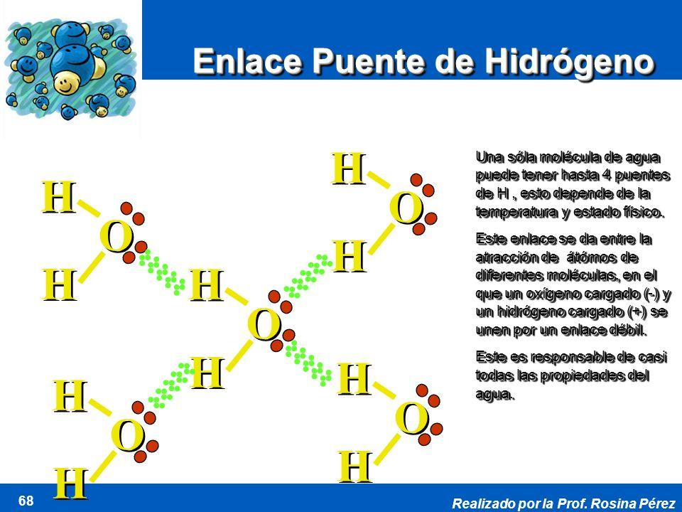 Realizado por la Prof. Rosina Pérez 68 O O H H H H O O H H H H O O H H H H O O H H H H O O H H H H Enlace Puente de Hidrógeno Una sóla molécula de agu