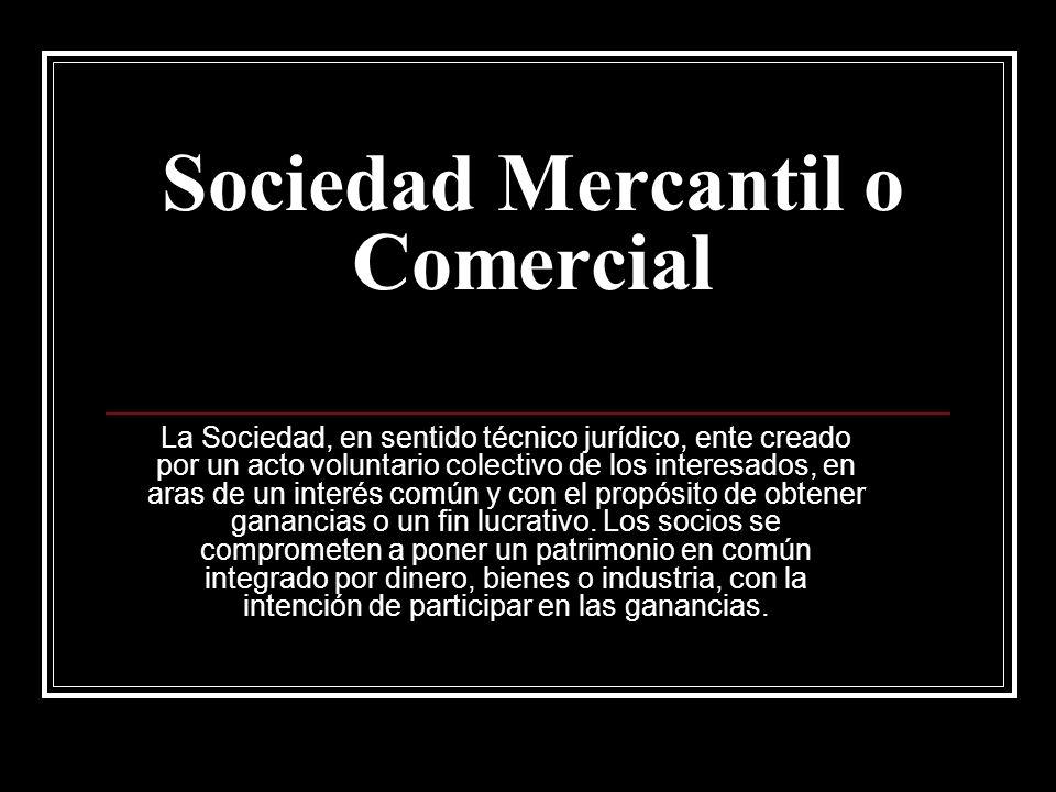 Sociedad Mercantil o Comercial La Sociedad, en sentido técnico jurídico, ente creado por un acto voluntario colectivo de los interesados, en aras de u
