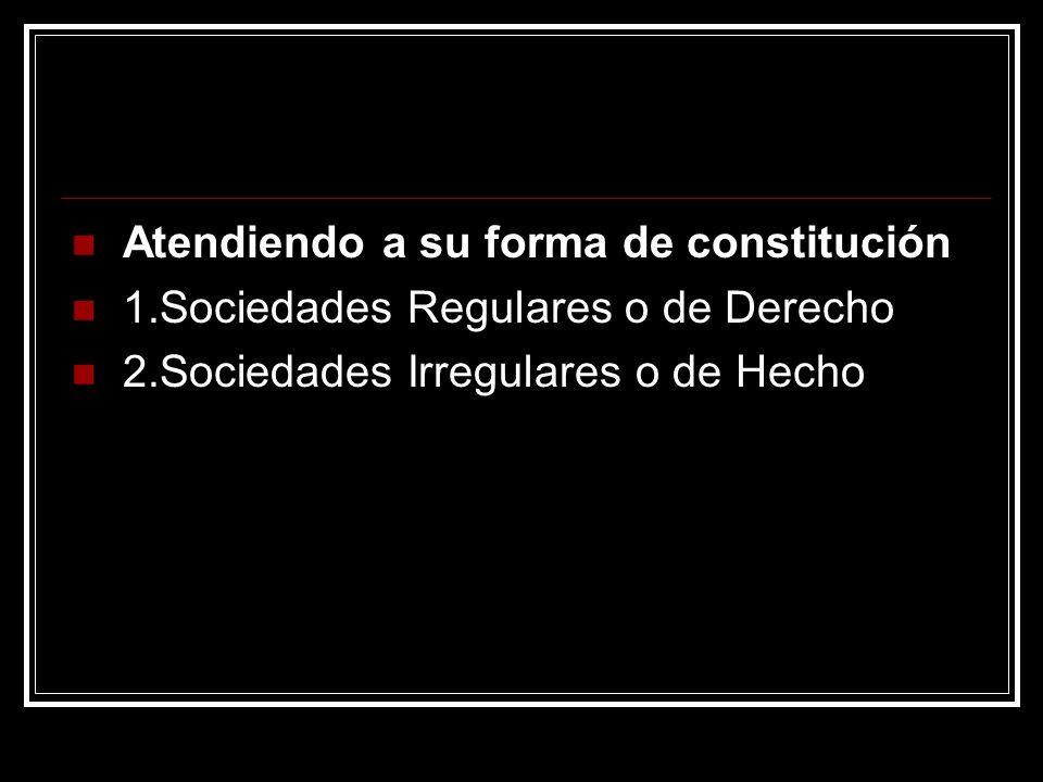 Atendiendo a su forma de constitución 1.Sociedades Regulares o de Derecho 2.Sociedades Irregulares o de Hecho