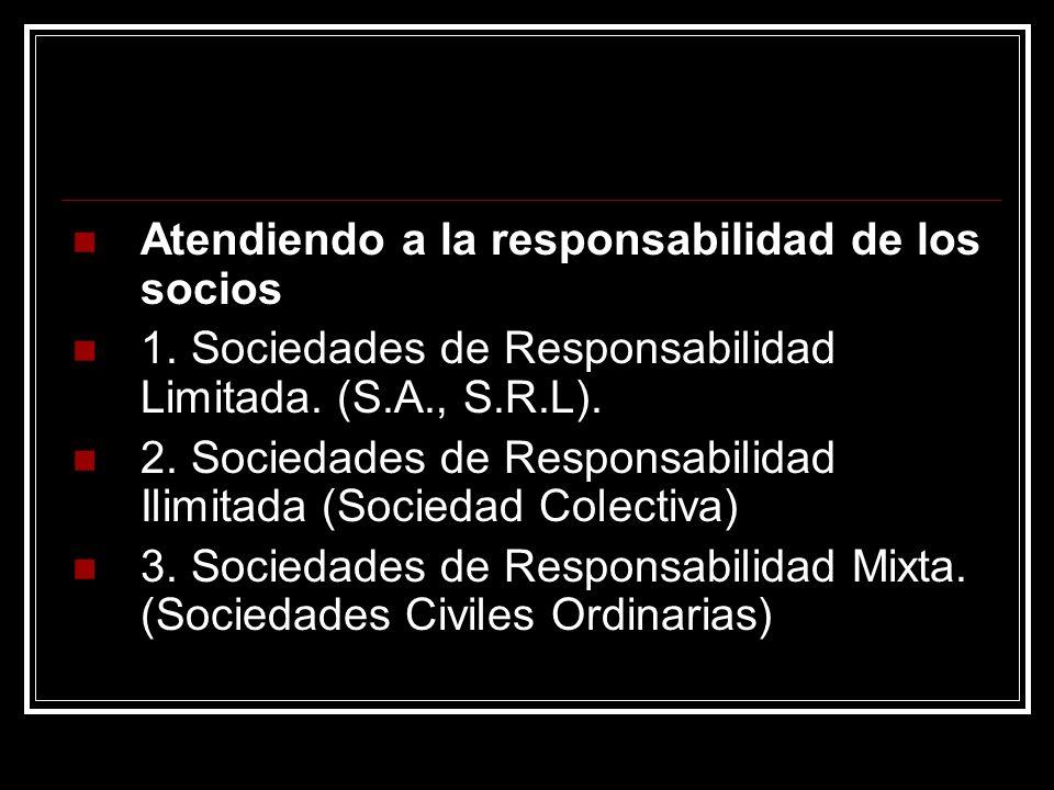 Atendiendo a la responsabilidad de los socios 1. Sociedades de Responsabilidad Limitada. (S.A., S.R.L). 2. Sociedades de Responsabilidad Ilimitada (So