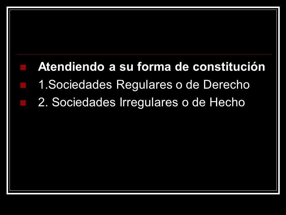 Atendiendo a su forma de constitución 1.Sociedades Regulares o de Derecho 2. Sociedades Irregulares o de Hecho