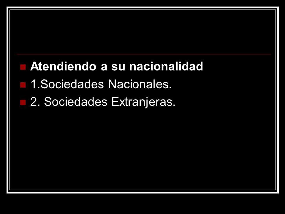 Atendiendo a su nacionalidad 1.Sociedades Nacionales. 2. Sociedades Extranjeras.