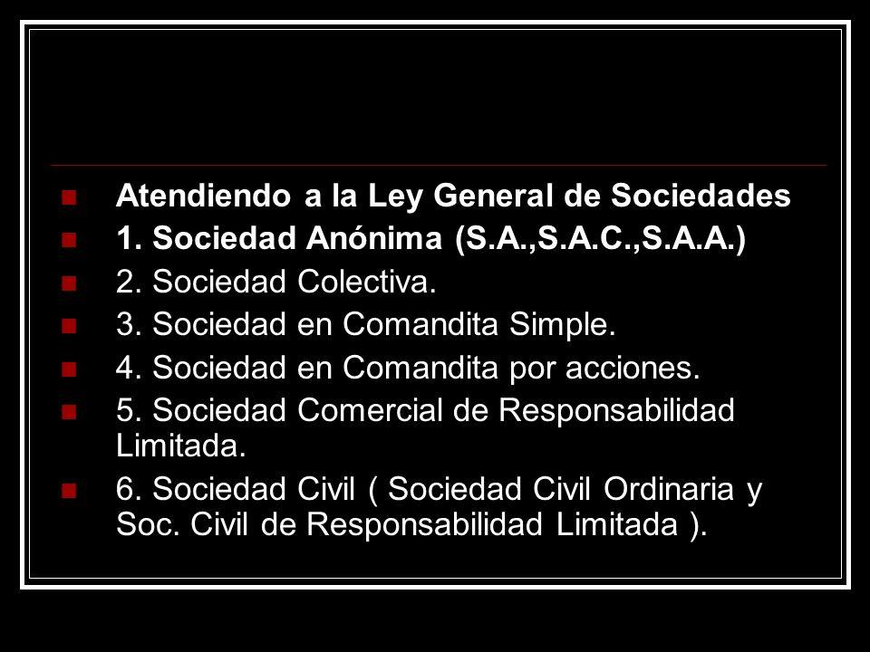 Atendiendo a la Ley General de Sociedades 1. Sociedad Anónima (S.A.,S.A.C.,S.A.A.) 2. Sociedad Colectiva. 3. Sociedad en Comandita Simple. 4. Sociedad