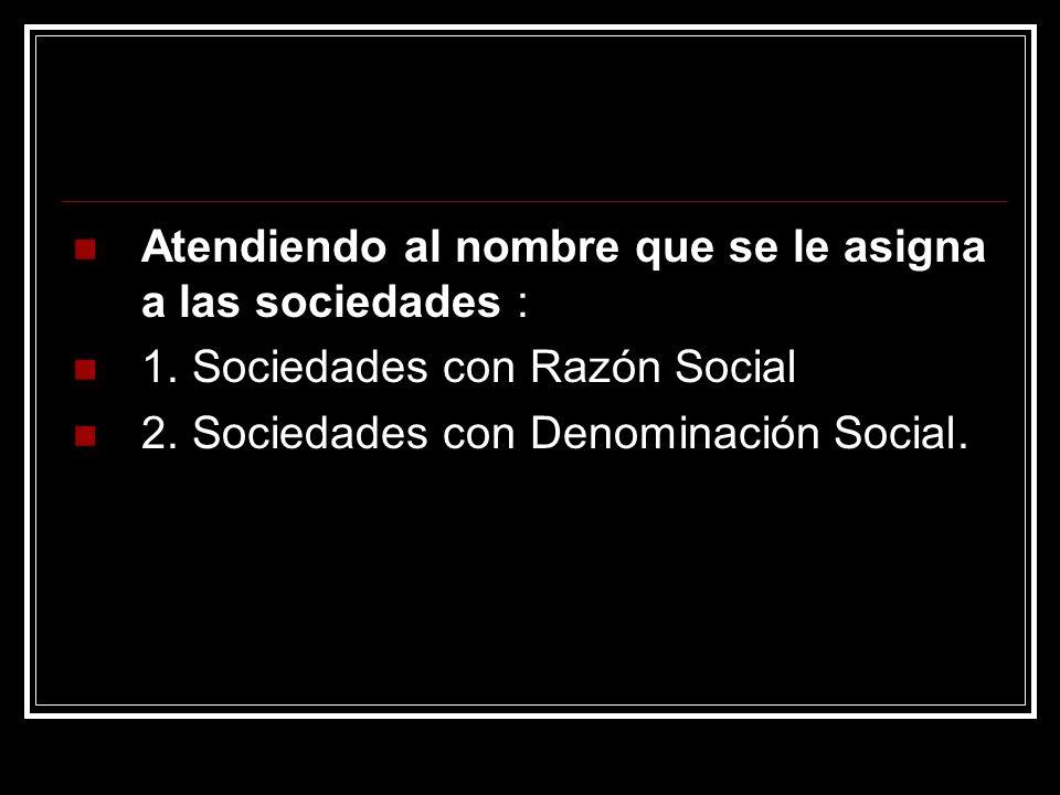 Atendiendo al nombre que se le asigna a las sociedades : 1. Sociedades con Razón Social 2. Sociedades con Denominación Social.