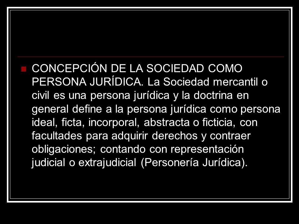 CONCEPCIÓN DE LA SOCIEDAD COMO PERSONA JURÍDICA. La Sociedad mercantil o civil es una persona jurídica y la doctrina en general define a la persona ju