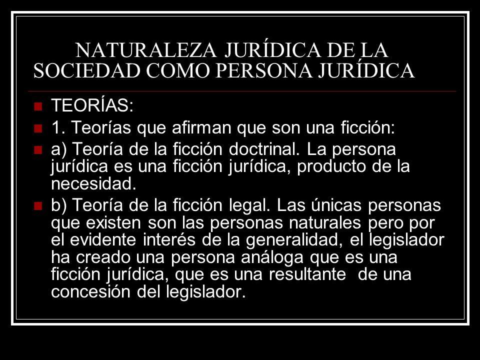 NATURALEZA JURÍDICA DE LA SOCIEDAD COMO PERSONA JURÍDICA TEORÍAS: 1. Teorías que afirman que son una ficción: a) Teoría de la ficción doctrinal. La pe