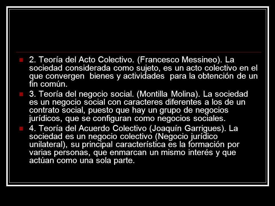 2. Teoría del Acto Colectivo. (Francesco Messineo). La sociedad considerada como sujeto, es un acto colectivo en el que convergen bienes y actividades
