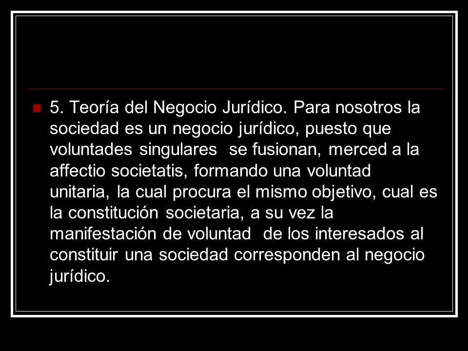 5. Teoría del Negocio Jurídico. Para nosotros la sociedad es un negocio jurídico, puesto que voluntades singulares se fusionan, merced a la affectio s