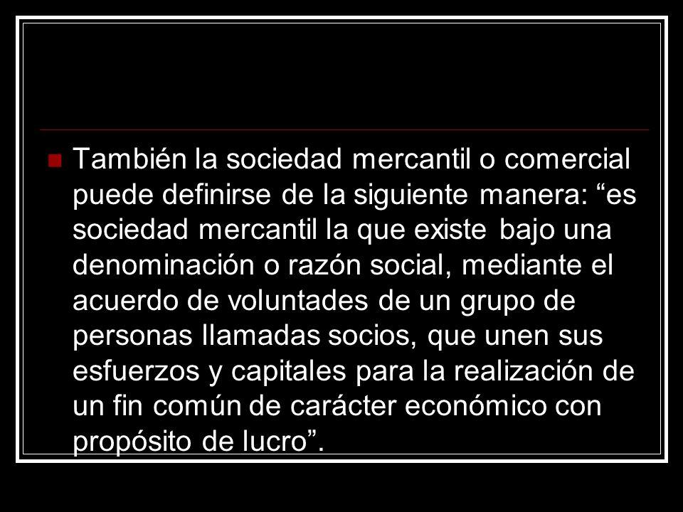 También la sociedad mercantil o comercial puede definirse de la siguiente manera: es sociedad mercantil la que existe bajo una denominación o razón so