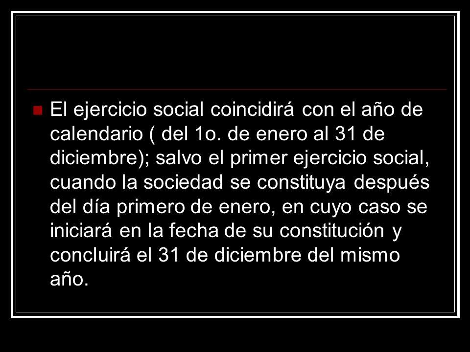 El ejercicio social coincidirá con el año de calendario ( del 1o. de enero al 31 de diciembre); salvo el primer ejercicio social, cuando la sociedad s