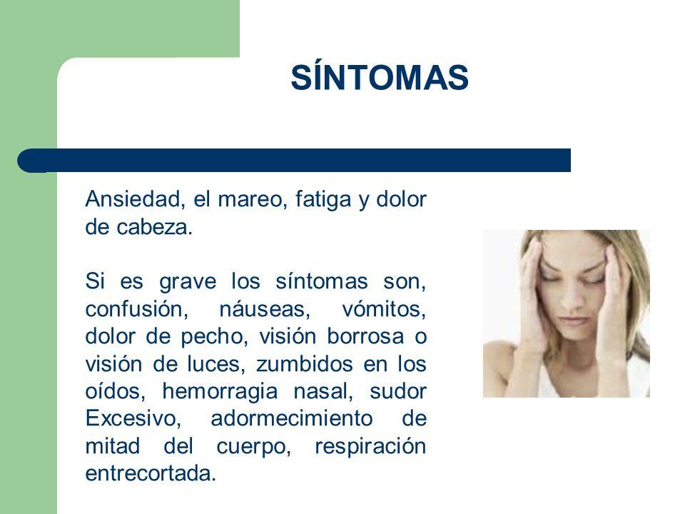 SÍNTOMAS Ansiedad, el mareo, fatiga y dolor de cabeza. Si es grave los síntomas son, confusión, náuseas, vómitos, dolor de pecho, visión borrosa o vis