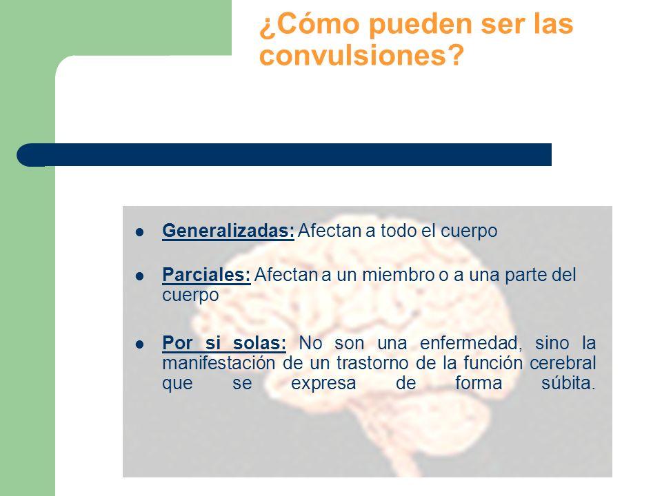¿Cómo pueden ser las convulsiones? Generalizadas: Afectan a todo el cuerpo Parciales: Afectan a un miembro o a una parte del cuerpo Por si solas: No s