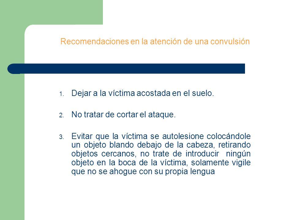 Recomendaciones en la atención de una convulsión 1. Dejar a la víctima acostada en el suelo. 2. No tratar de cortar el ataque. 3. Evitar que la víctim