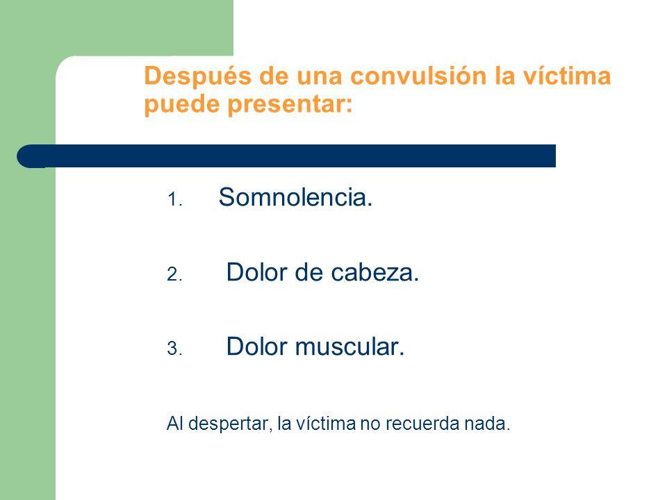 Después de una convulsión la víctima puede presentar: 1. Somnolencia. 2. Dolor de cabeza. 3. Dolor muscular. Al despertar, la víctima no recuerda nada