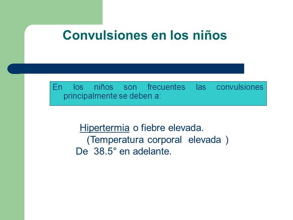 Convulsiones en los niños En los niños son frecuentes las convulsiones principalmente se deben a: Hipertermia o fiebre elevada. (Temperatura corporal