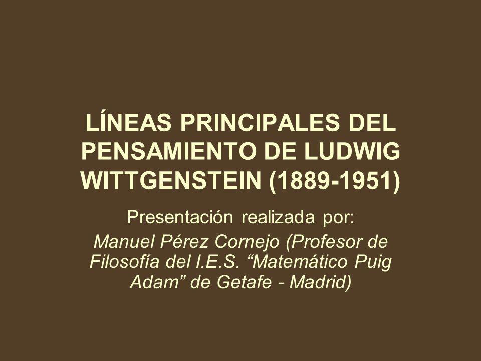LÍNEAS PRINCIPALES DEL PENSAMIENTO DE LUDWIG WITTGENSTEIN (1889-1951) Presentación realizada por: Manuel Pérez Cornejo (Profesor de Filosofía del I.E.