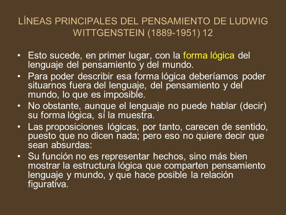 LÍNEAS PRINCIPALES DEL PENSAMIENTO DE LUDWIG WITTGENSTEIN (1889-1951) 12 Esto sucede, en primer lugar, con la forma lógica del lenguaje del pensamient