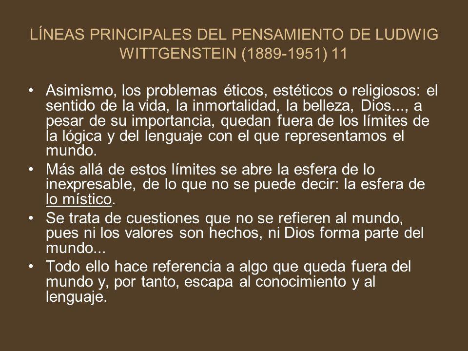 LÍNEAS PRINCIPALES DEL PENSAMIENTO DE LUDWIG WITTGENSTEIN (1889-1951) 11 Asimismo, los problemas éticos, estéticos o religiosos: el sentido de la vida