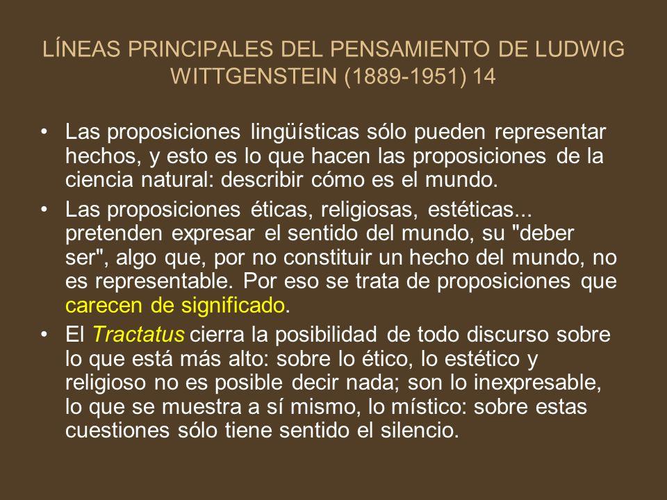 LÍNEAS PRINCIPALES DEL PENSAMIENTO DE LUDWIG WITTGENSTEIN (1889-1951) 14 Las proposiciones lingüísticas sólo pueden representar hechos, y esto es lo q