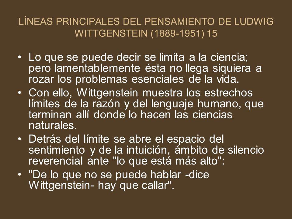 LÍNEAS PRINCIPALES DEL PENSAMIENTO DE LUDWIG WITTGENSTEIN (1889-1951) 15 Lo que se puede decir se limita a la ciencia; pero lamentablemente ésta no ll