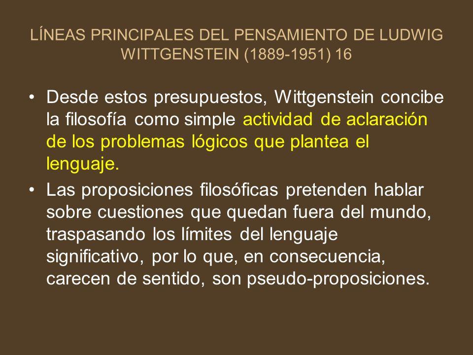 LÍNEAS PRINCIPALES DEL PENSAMIENTO DE LUDWIG WITTGENSTEIN (1889-1951) 16 Desde estos presupuestos, Wittgenstein concibe la filosofía como simple activ