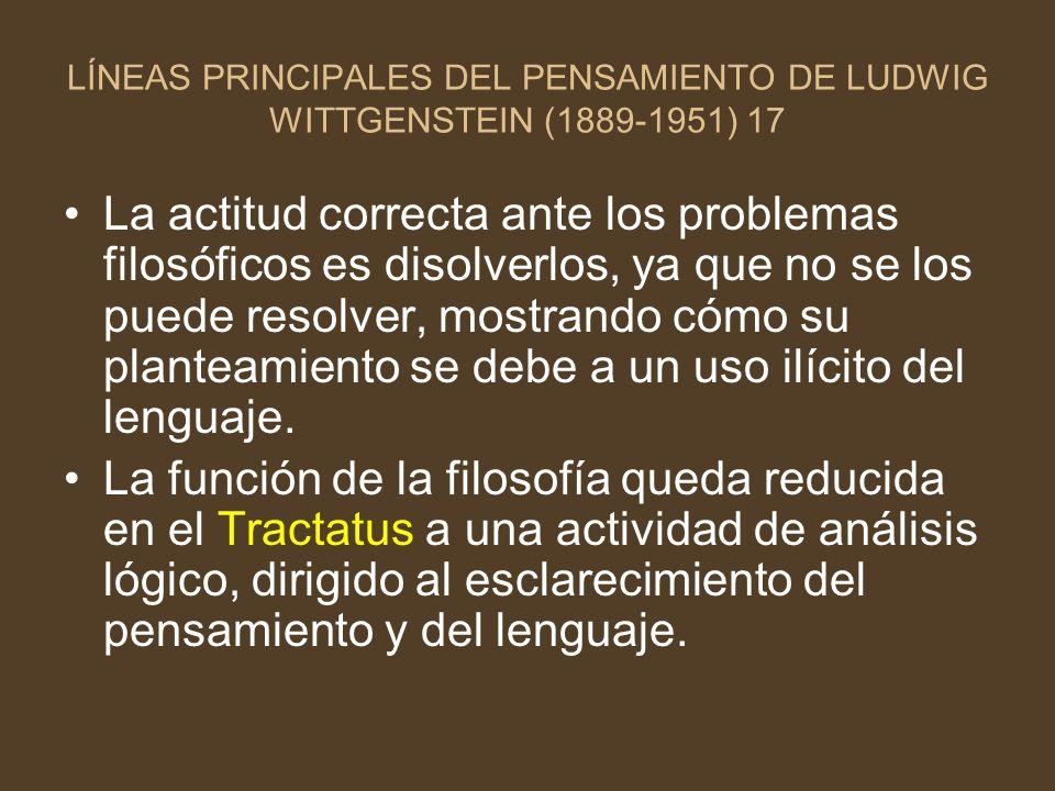 LÍNEAS PRINCIPALES DEL PENSAMIENTO DE LUDWIG WITTGENSTEIN (1889-1951) 17 La actitud correcta ante los problemas filosóficos es disolverlos, ya que no