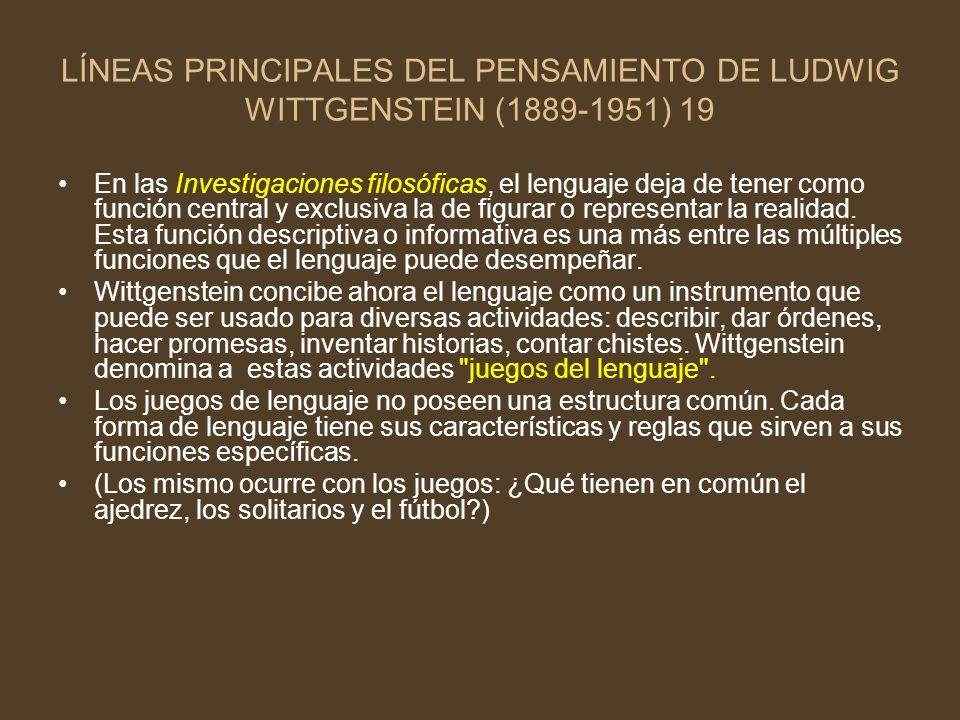 LÍNEAS PRINCIPALES DEL PENSAMIENTO DE LUDWIG WITTGENSTEIN (1889-1951) 19 En las Investigaciones filosóficas, el lenguaje deja de tener como función ce
