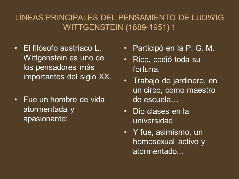 LÍNEAS PRINCIPALES DEL PENSAMIENTO DE LUDWIG WITTGENSTEIN (1889-1951) 1 El filósofo austriaco L. Wittgenstein es uno de los pensadores más importantes