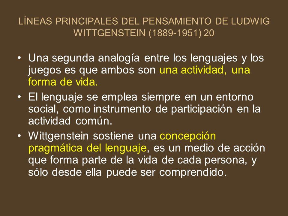LÍNEAS PRINCIPALES DEL PENSAMIENTO DE LUDWIG WITTGENSTEIN (1889-1951) 20 Una segunda analogía entre los lenguajes y los juegos es que ambos son una ac