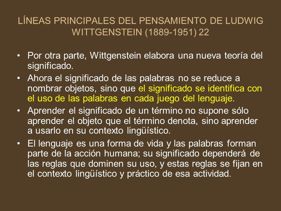 LÍNEAS PRINCIPALES DEL PENSAMIENTO DE LUDWIG WITTGENSTEIN (1889-1951) 22 Por otra parte, Wittgenstein elabora una nueva teoría del significado. Ahora
