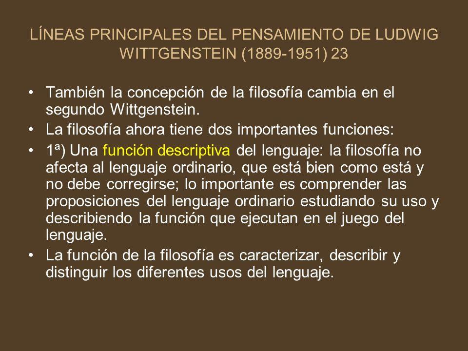 LÍNEAS PRINCIPALES DEL PENSAMIENTO DE LUDWIG WITTGENSTEIN (1889-1951) 23 También la concepción de la filosofía cambia en el segundo Wittgenstein. La f